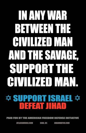 "In this undated photo provided by Pamela Geller, an example of an advertisement that equates foes of Israel with ""savages"" is shown. Geller, the anti-Islamic blogger behind the ad campaign, said she is not concerned that the advertisements could spark protests when they appear at 10 New York City subway stations on Sept. 24, 2012. (AP Photo/The American Freedom Defense Initiative, Pamela Geller)"