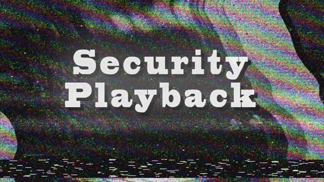 The Truth is Revealed in Security Playback