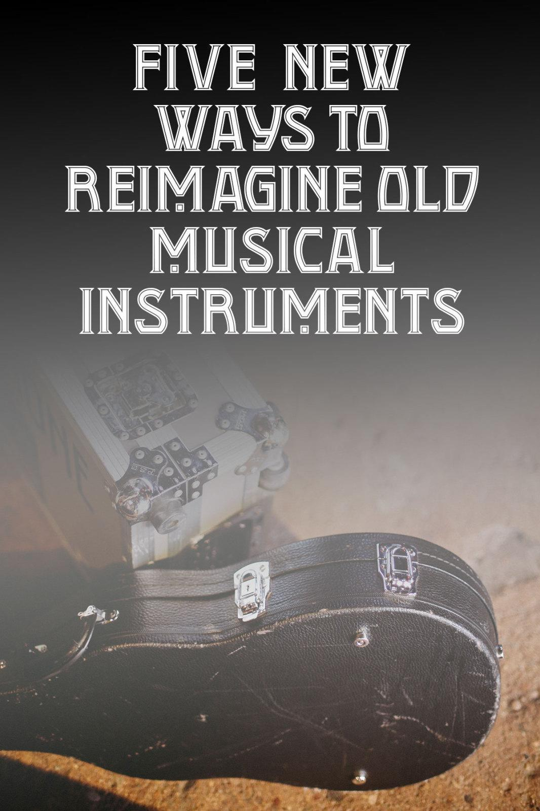 5 New Ways to Reimagine Old Musical Instruments