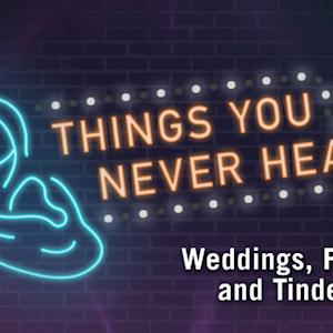 Things You Never Hear: Weddings, Funerals, Tinder Dates