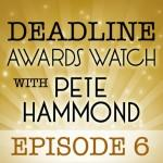 Deadline Awards Watch With Pete Hammond, Episode 6