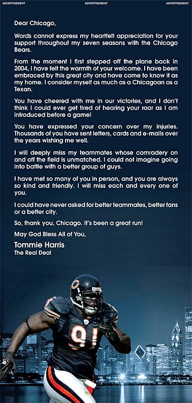 Words cannot express my heartfelt appreciation for your support throughout my seven seasons with the Chicago Bears. From the moment I first stepped off the plane back in 2004, I have felt the warmth of your welcome. I have been embraced by this great city and have come to know it as my home. I consider myself as much as a Chicagoan as a Texan. You have cheered with me in our victories, and I don't think I could ever get tired of hearing your roar as I am introduced before a game! You have expressed your concern over my injuries.Thousands of you have sent letters, cards and e-mails over the years wishing me well. I will deeply miss my teammates whose camaraderie on and off the field is unmatched. I could not imagine going into battle with a better group of guys. I have met so many of you in person, and you are always so kind and friendly. I will miss each and every one of you. I could have never asked for better teammates, better fans or a better city. So, thank you, Chicago. It's been a great run!
