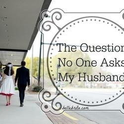The Question No One Asks My Husband