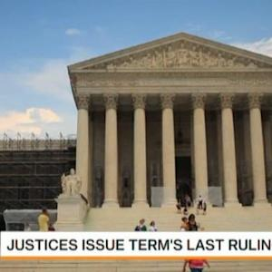 Supreme Court Justices Issue Term's Last Rulings