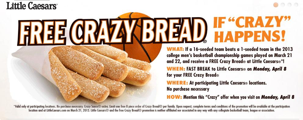 "Cinderella bread. Cinderella herself got crumbs, but you can get the Little Caesars' Crazy Bread ""if and only if,"" the terms & condition say, ""a #16 seed beats a #1 seed in the 2013 college men's basketball tournament during the games played on March 21, 2013 or March 22, 2013 (""Conditional Event"")."" If the blessed event takes place, participating joints will give out one order of crazy Bread on April 8 to each family if you mention the offer and until supplies last."