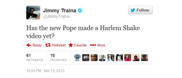 Has the new Pope made a Harlem Shake video yet? - @JimmyTraina